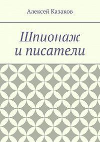 Алексей Казаков -Шпионаж и писатели