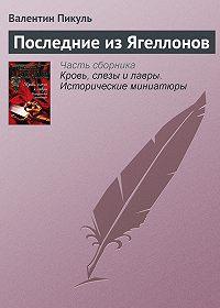 Валентин Пикуль -Последние из Ягеллонов