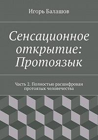 Игорь Балашов -Сенсационное открытие: Протоязык. Часть 2