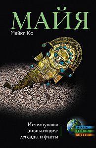 Майкл Ко - Майя. Исчезнувшая цивилизация: легенды и факты