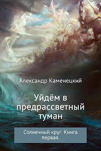 Александр Каменецкий -Уйдём в предрассветный туман. Солнечный круг. Книга 1