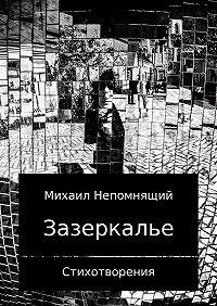 Михаил Непомнящий -Зазеркалье 2017. Сборник стихотворений