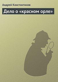 Андрей Константинов -Дело о «красном орле»