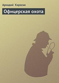 Аркадий Карасик - Офицерская охота