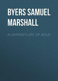 Samuel Byers -A Layman's Life of Jesus