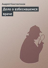 Андрей Константинов -Дело о взбесившемся враче