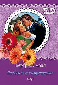 Бертрис Смолл - Любовь дикая и прекрасная