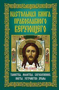 А. Ю. Мудрова -Настольная книга православного верующего. Таинства, молитвы, богослужения, посты, устройство храма