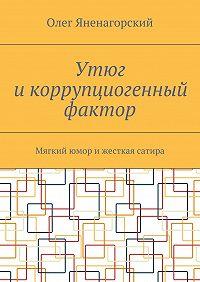 Олег Яненагорский -Утюг икоррупциогенный фактор. Мягкий юмор ижесткая сатира