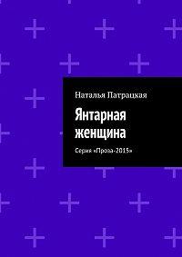 Наталья Патрацкая -Янтарная женщина. Серия «Проза-2015»