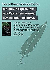 Георгий Вайнер, Аркадий Вайнер - Женитьба Стратонова, или Сентиментальное путешествие невесты к жениху