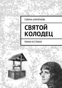 Галина Алимпиева -Святой колодец. Роман встихах