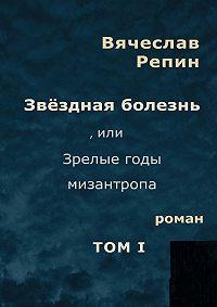 Вячеслав Репин -Звёздная болезнь, или Зрелые годы мизантропа. Том 1