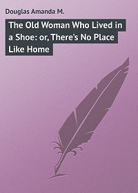 Amanda Douglas -The Old Woman Who Lived in a Shoe: or, There's No Place Like Home