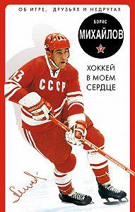 Борис Михайлов -Хоккей в моем сердце. Об игре, друзьях и недругах