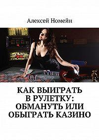 Алексей Номейн -Как выиграть врулетку: обмануть или обыграть казино