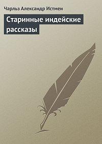 Чарльз Александр Истмен -Старинные индейские рассказы