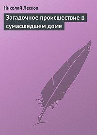 Николай Лесков - Загадочное происшествие в сумасшедшем доме