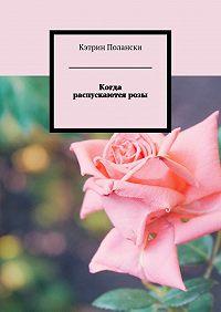 Кэтрин Полански - Когда распускаются розы