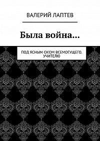 Валерий Лаптев -Была война… Под ясным оком всемогущего. Учителю