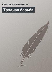 Александра Анненская -Трудная борьба