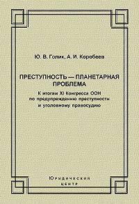 Александр Коробеев -Преступность – планетарная проблема. К итогам XI Конгресса ООН по предупреждению преступности и уголовному правосудию