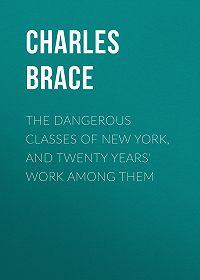 Charles Brace -The Dangerous Classes of New York, and Twenty Years' Work Among Them