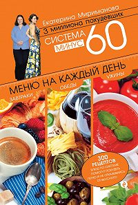 Екатерина Мириманова - Система минус 60. Меню на каждый день. Завтраки, обеды, ужины