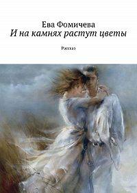 Ева Фомичева -Инакамнях растут цветы. Рассказ