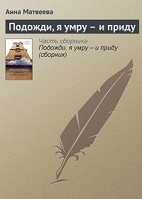 Анна Матвеева -Подожди, я умру – и приду