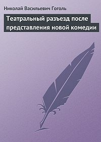 Николай Гоголь - Театральный разъезд после представления новой комедии