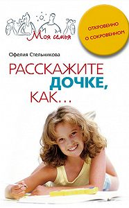Офелия Мартиросовна Стельникова -Расскажите дочке, как... Откровенно о сокровенном