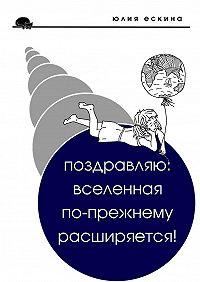 Юлия Ескина -Поздравляю: Вселенная по-прежнему расширяется! Сборник рассказов