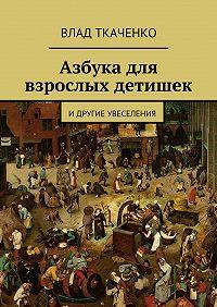 Влад Ткаченко - Азбука для взрослых детишек. Идругие увеселения