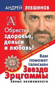 Андрей Левшинов -Обрести здоровье, деньги и любовь! Вам поможет талисман Звезда Эрцгаммы