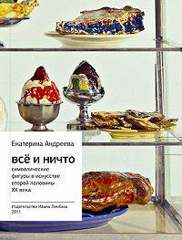 Екатерина Андреева -Всё и Ничто. Символические фигуры в искусстве второй половины XX века