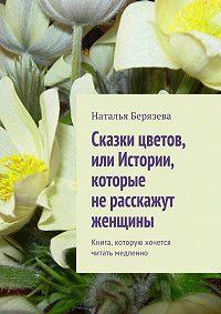 Наталья Берязева - Cказки цветов, или Истории, которые не расскажут женщины