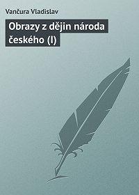 Vančura Vladislav -Obrazy z dějin národa českého (I)