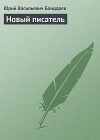 Юрий Васильевич Бондарев -Новый писатель