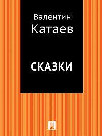 Валентин Катаев -Сказки