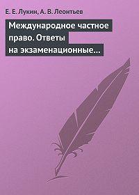 Е. Е. Лукин, А. В. Леонтьев - Международное частное право. Ответы на экзаменационные билеты