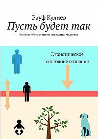 Рауф Кулиев -Пусть будеттак. Книга онеосознанном поведении человека