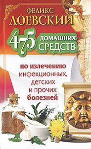 Феликс Лоевский - 475 домашних средств по излечению инфекционных, детских и прочих болезней