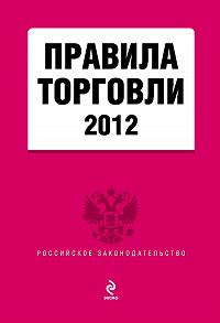 Коллектив Авторов -Правила торговли. По состоянию на 2012 год. С комментариями юристов