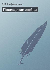 В. В. Шафоростова -Похищение любви