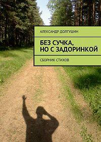 Александр Долгушин -Без сучка, носзадоринкой
