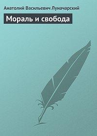 Анатолий Васильевич Луначарский - Мораль и свобода