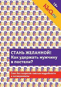 Коллектив Авторов -Kleo.ru. Стань желанной. Как удержать мужчину в постели?