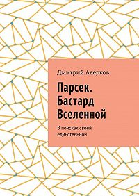 Дмитрий Аверков -Парсек. Бастард Вселенной. Впоисках своей единственной