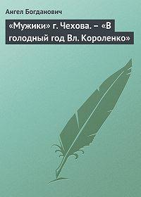 Ангел Богданович -«Мужики» г. Чехова.– «В голодный год Вл. Короленко»